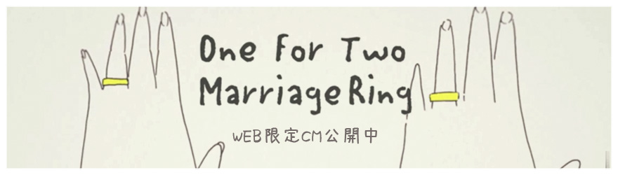 『One For Two MarriageRing』~ひとつからふたつ~
